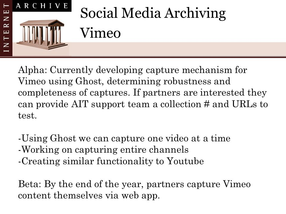 Social Media Archiving Vimeo Alpha: Currently developing capture mechanism for Vimeo using Ghost, determining robustness and completeness of captures.