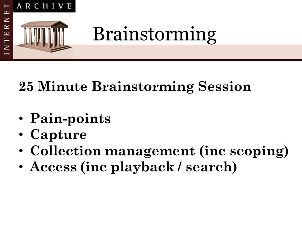 Brainstorming 25 Minute Brainstorming Session Pain-points Capture Collection management (inc scoping) Access (inc playback / search)