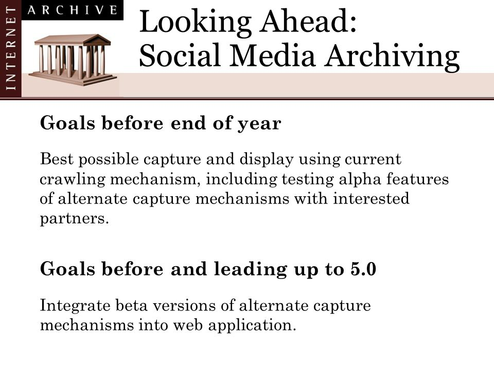 Looking Ahead: Social Media Archiving Goals before end of year Best possible capture and display using current crawling mechanism, including testing alpha features of alternate capture mechanisms with interested partners.