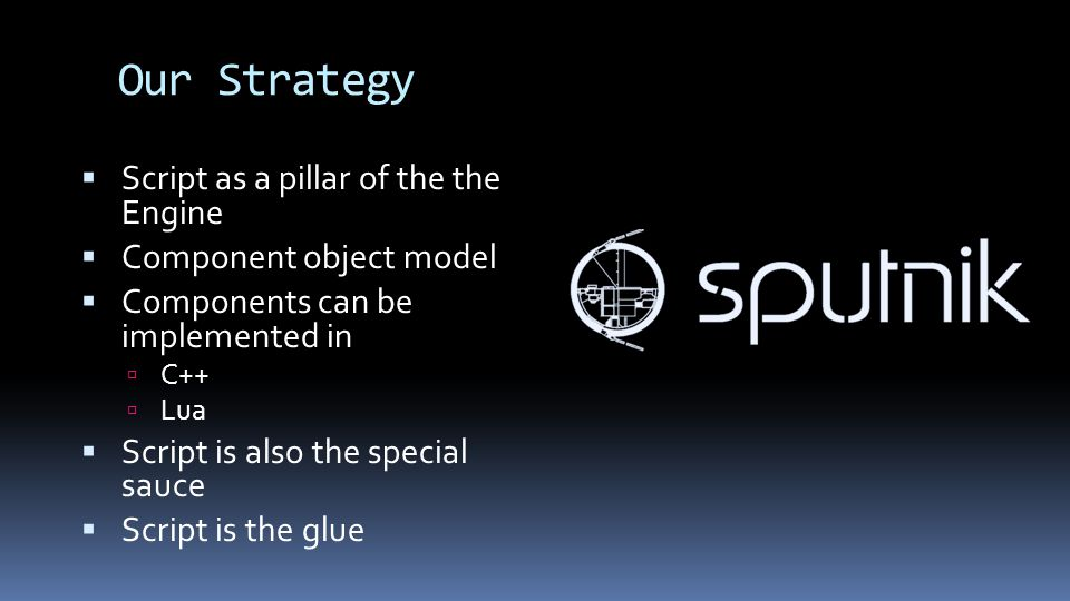 Our Strategy  Script as a pillar of the the Engine  Component object model  Components can be implemented in  C++  Lua  Script is also the special sauce  Script is the glue