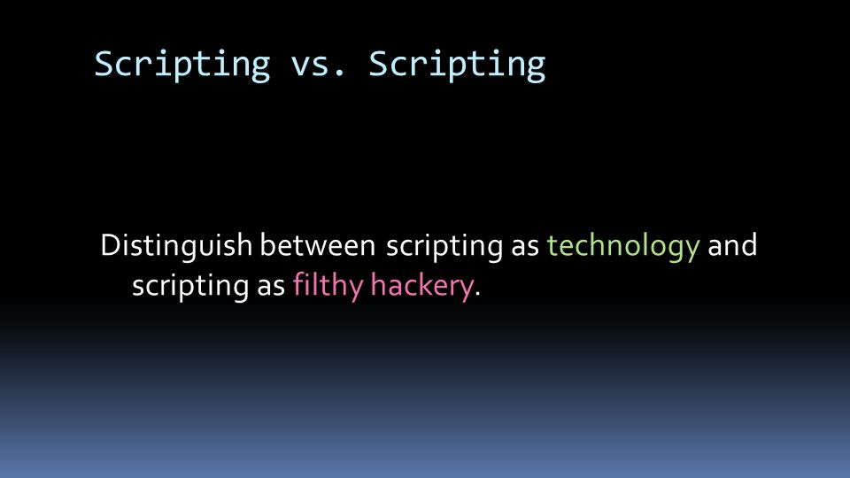 Scripting vs. Scripting Distinguish between scripting as technology and scripting as filthy hackery.