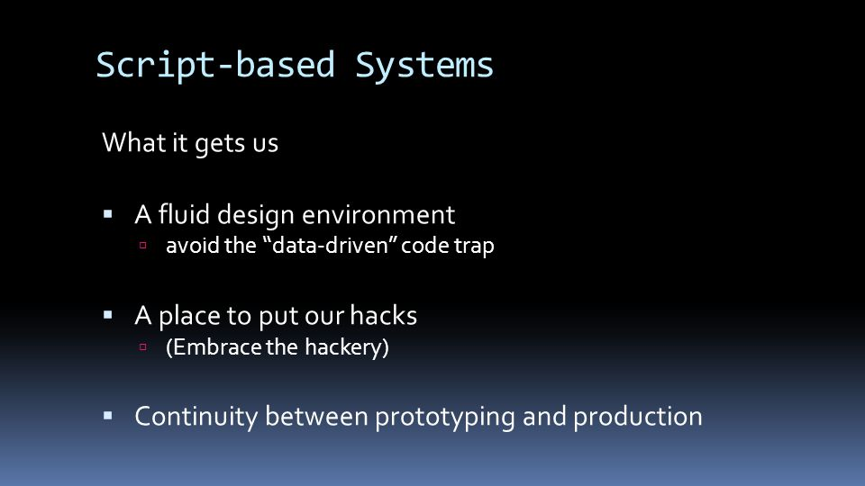 Script-based Systems What it gets us  A fluid design environment  avoid the data-driven code trap  A place to put our hacks  (Embrace the hackery)  Continuity between prototyping and production