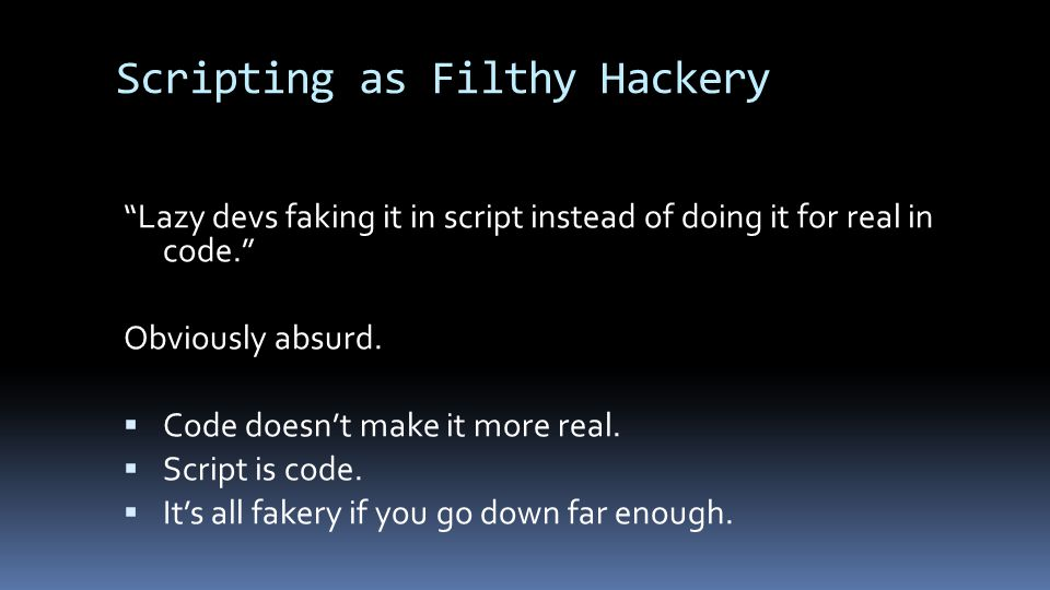 """Scripting as Filthy Hackery """"Lazy devs faking it in script instead of doing it for real in code."""" Obviously absurd.  Code doesn't make it more real."""