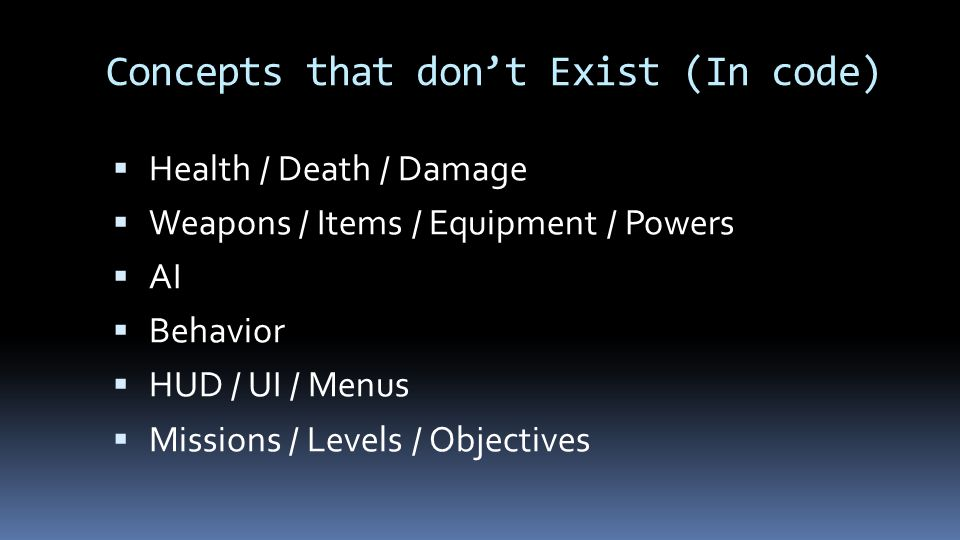 Concepts that don't Exist (In code)  Health / Death / Damage  Weapons / Items / Equipment / Powers  AI  Behavior  HUD / UI / Menus  Missions / L