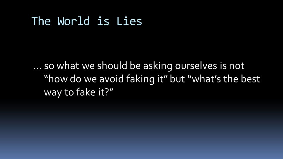 """The World is Lies... so what we should be asking ourselves is not """"how do we avoid faking it"""" but """"what's the best way to fake it?"""""""