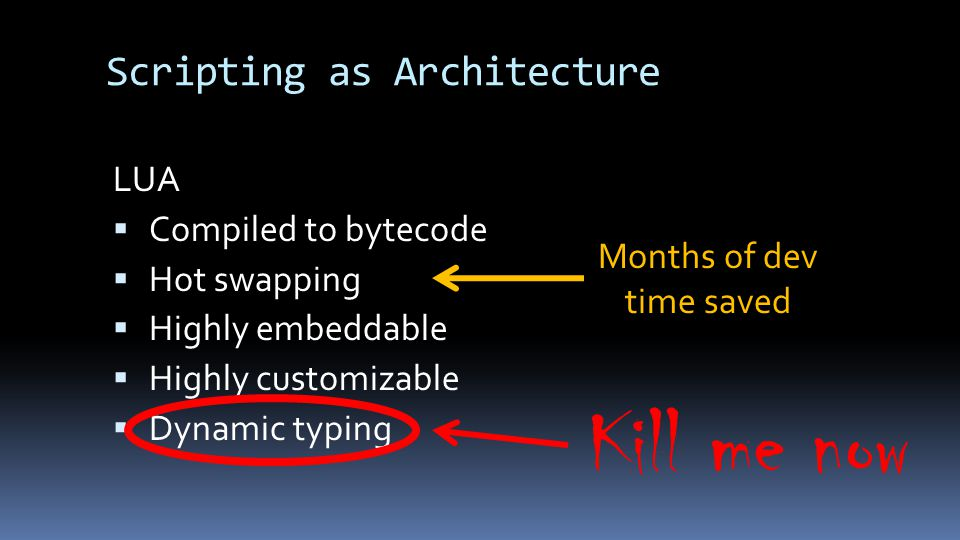 Scripting as Architecture LUA  Compiled to bytecode  Hot swapping  Highly embeddable  Highly customizable  Dynamic typing Months of dev time saved Kill me now