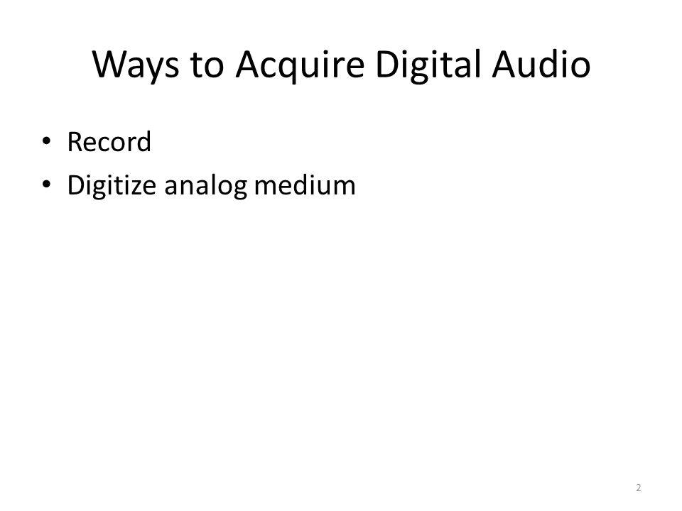 Ways to Acquire Digital Audio Record Digitize analog medium 2