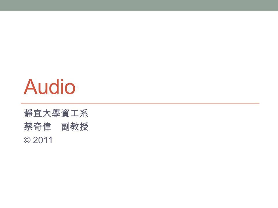 Audio 靜宜大學資工系 蔡奇偉 副教授 © 2011