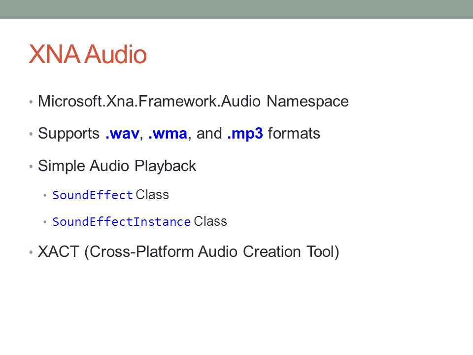 XNA Audio Microsoft.Xna.Framework.Audio Namespace Supports.wav,.wma, and.mp3 formats Simple Audio Playback SoundEffect Class SoundEffectInstance Class