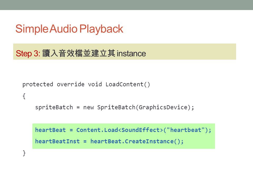 Simple Audio Playback Step 3: 讀入音效檔並建立其 instance protected override void LoadContent() { spriteBatch = new SpriteBatch(GraphicsDevice); heartBeat = Co