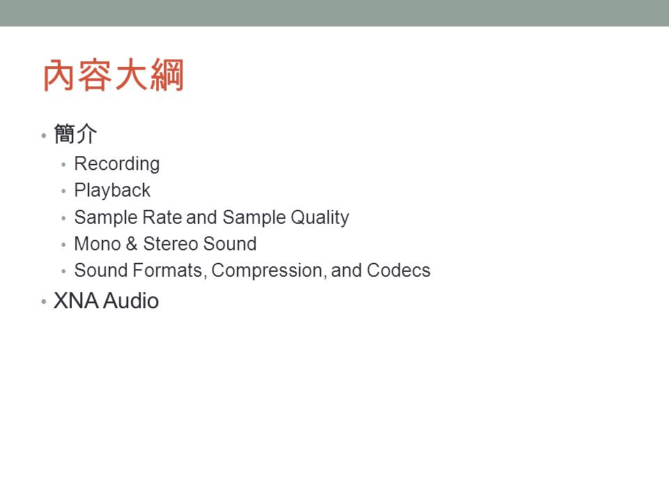 內容大綱 簡介 Recording Playback Sample Rate and Sample Quality Mono & Stereo Sound Sound Formats, Compression, and Codecs XNA Audio