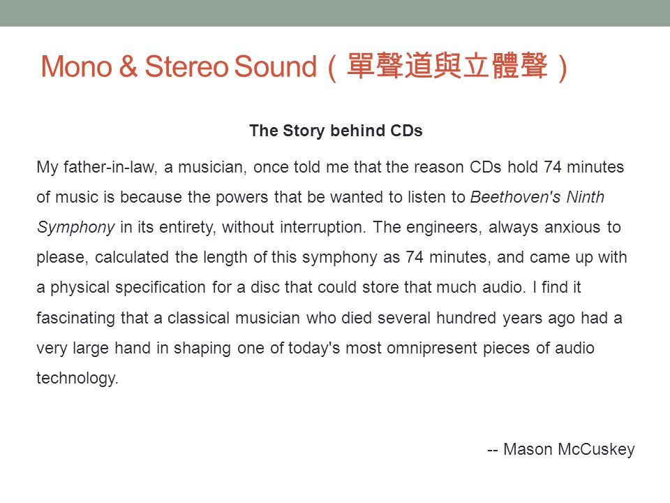 Mono & Stereo Sound (單聲道與立體聲) The Story behind CDs My father-in-law, a musician, once told me that the reason CDs hold 74 minutes of music is because