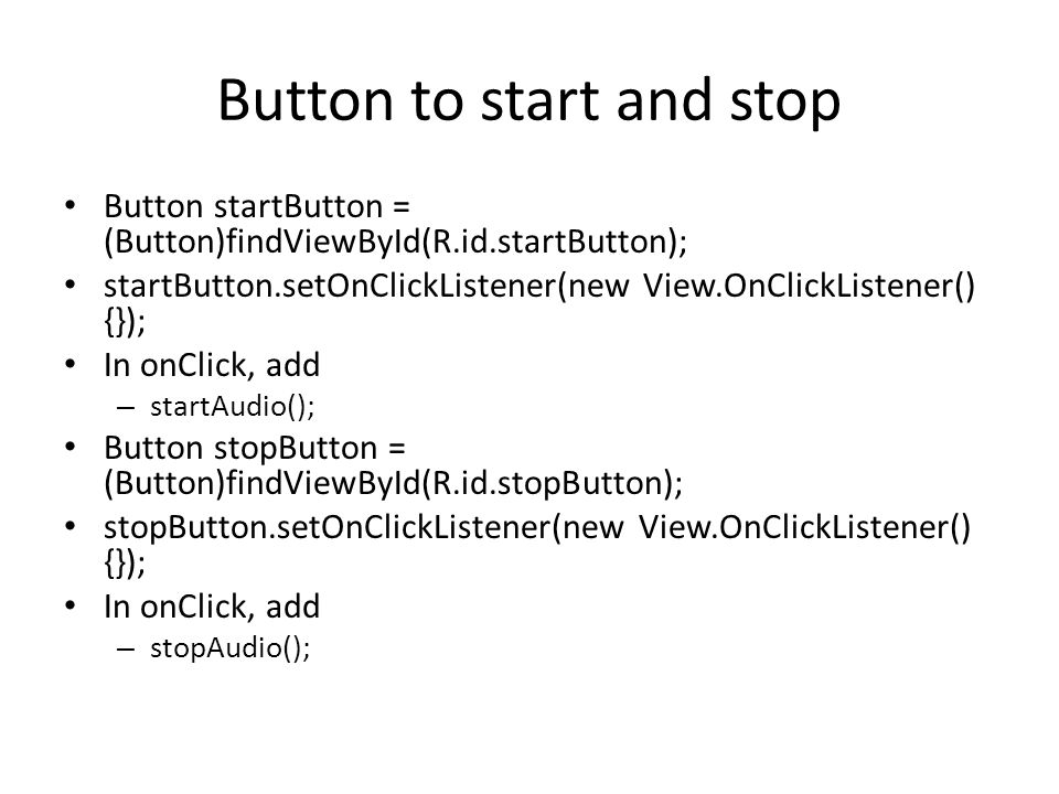 Button to start and stop Button startButton = (Button)findViewById(R.id.startButton); startButton.setOnClickListener(new View.OnClickListener() {}); In onClick, add – startAudio(); Button stopButton = (Button)findViewById(R.id.stopButton); stopButton.setOnClickListener(new View.OnClickListener() {}); In onClick, add – stopAudio();