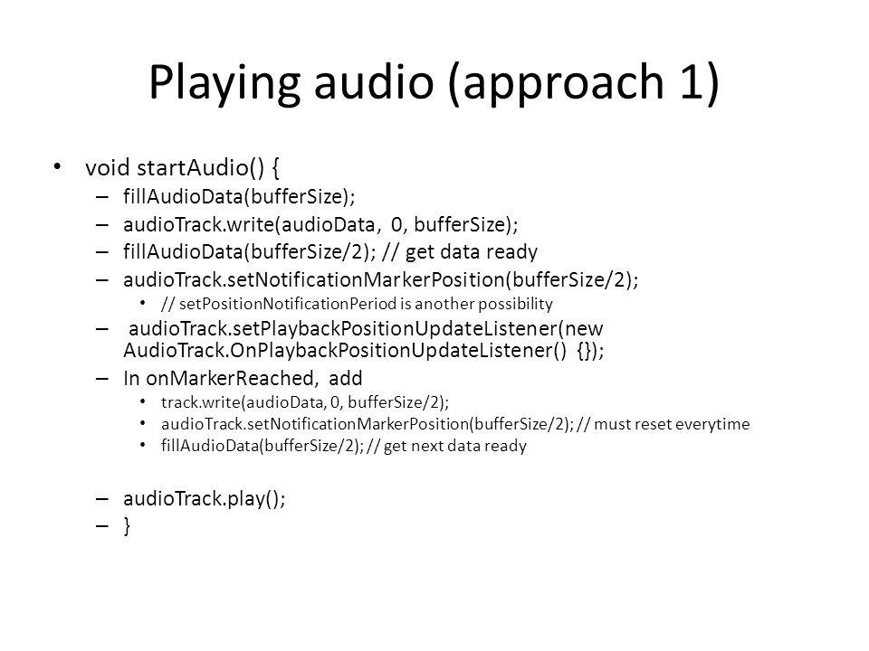 Playing audio (approach 1) void startAudio() { – fillAudioData(bufferSize); – audioTrack.write(audioData, 0, bufferSize); – fillAudioData(bufferSize/2); // get data ready – audioTrack.setNotificationMarkerPosition(bufferSize/2); // setPositionNotificationPeriod is another possibility – audioTrack.setPlaybackPositionUpdateListener(new AudioTrack.OnPlaybackPositionUpdateListener() {}); – In onMarkerReached, add track.write(audioData, 0, bufferSize/2); audioTrack.setNotificationMarkerPosition(bufferSize/2); // must reset everytime fillAudioData(bufferSize/2); // get next data ready – audioTrack.play(); – }