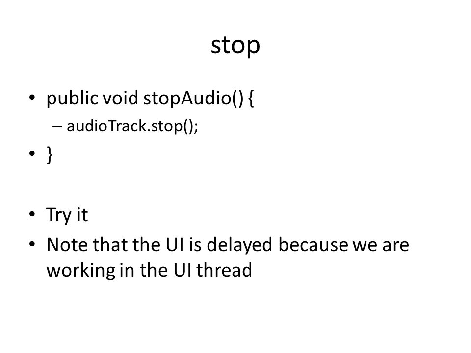 stop public void stopAudio() { – audioTrack.stop(); } Try it Note that the UI is delayed because we are working in the UI thread