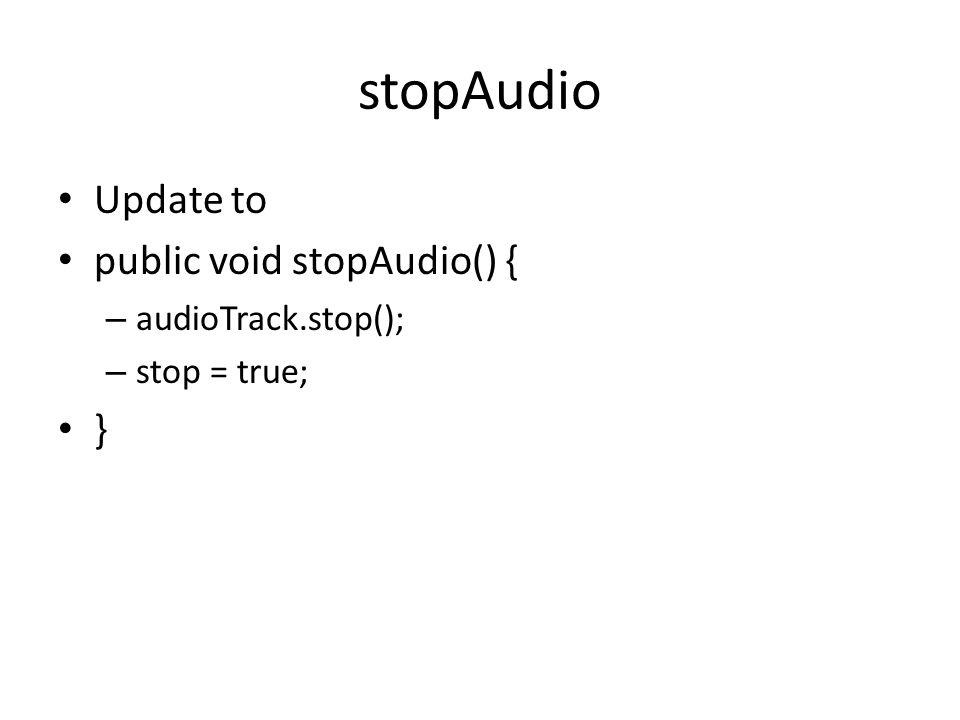 stopAudio Update to public void stopAudio() { – audioTrack.stop(); – stop = true; }