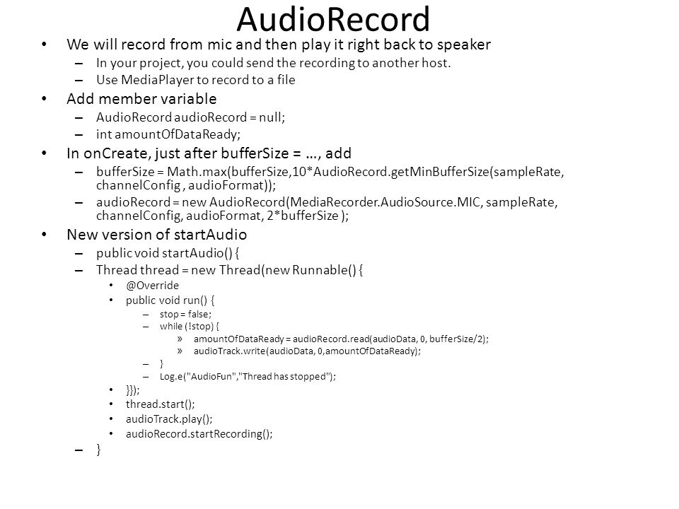 AudioRecord We will record from mic and then play it right back to speaker – In your project, you could send the recording to another host.
