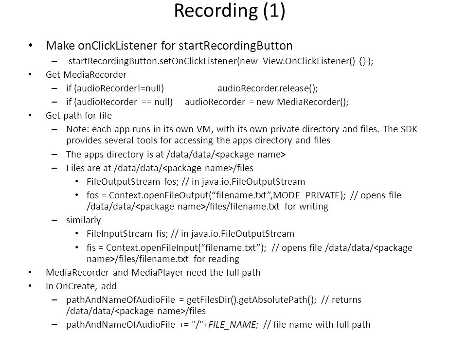 logging The SDK provides logging – Log.e(tag, string) – E.g., add class attribute – String TAG = MediaPlayerFun ; – Log.e(TAG, Set file name: +pathAndNameOfAudioFile); – The log can be seen from the DDMS – Or from the command line C:\android\android-sdk-windows\platform-tools> adb –d logcat C:\android\android-sdk-windows\platform-tools> adb –e logcat