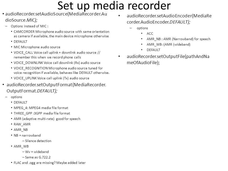 Record try { audioRecorder.prepare(); audioRecorder.start(); } catch (Exception e) { Log.e(TAG, Failed to prepare and start audio recording , e); } startRecordingButton.setVisibility(View.INVISIBLE); //stopRecordingButton.setVisibility(View.VISIBLE); //startPlaybackButton.setVisibility(View.INVISIBLE); //stopPlaybackButton.setVisibility(View.INVISIBLE);