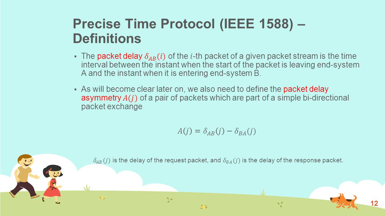 Precise Time Protocol (IEEE 1588) – Two-way Time Transfer  In order to compensate packet delays, PTP uses the well known Two-Way Time Transfer (TWTT) technique.