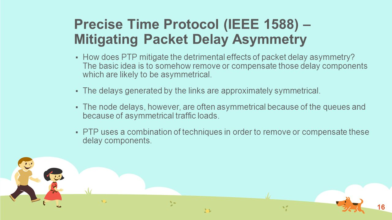 Precise Time Protocol (IEEE 1588) – Mitigating Packet Delay Asymmetry (Cont.)  The first technique consists in measuring the four timestamps of a TWTT interrogation (T1, T2, T3 and T4) as close as possible to the physical port, as shown in Figure 2.