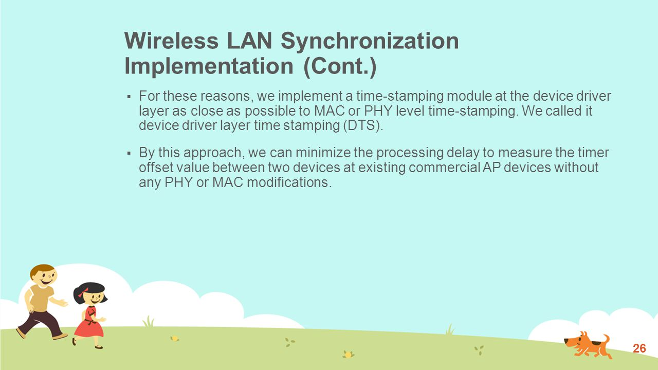 Wireless LAN Synchronization Implementation (Cont.)  For these reasons, we implement a time-stamping module at the device driver layer as close as possible to MAC or PHY level time-stamping.