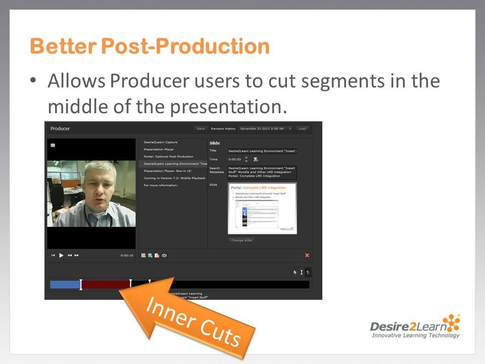 Subtitle www.Desire2Learn.com Better Post-Production Allows Producer users to cut segments in the middle of the presentation. Inner Cuts