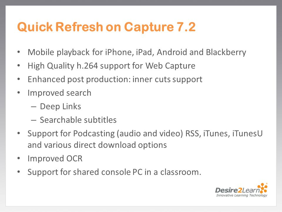 Subtitle www.Desire2Learn.com Quick Refresh on Capture 7.2 Mobile playback for iPhone, iPad, Android and Blackberry High Quality h.264 support for Web