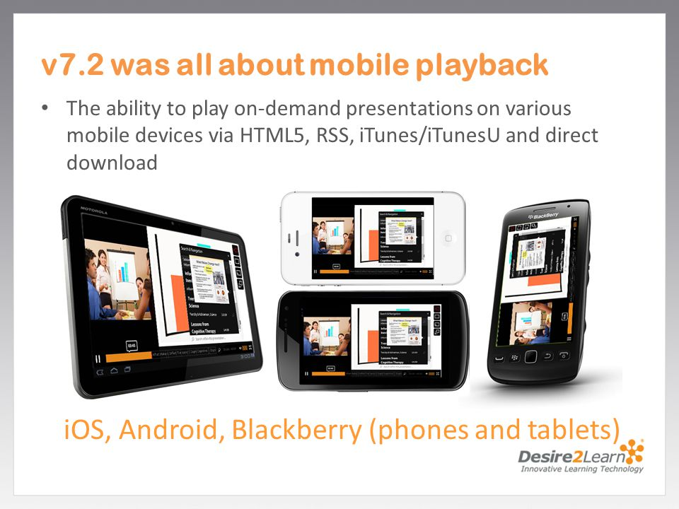 Subtitle www.Desire2Learn.com v7.2 was all about mobile playback The ability to play on-demand presentations on various mobile devices via HTML5, RSS, iTunes/iTunesU and direct download iOS, Android, Blackberry (phones and tablets)