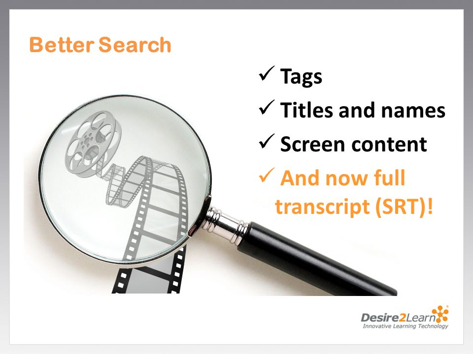 Subtitle www.Desire2Learn.com Better Search Tags Titles and names Screen content And now full transcript (SRT)!
