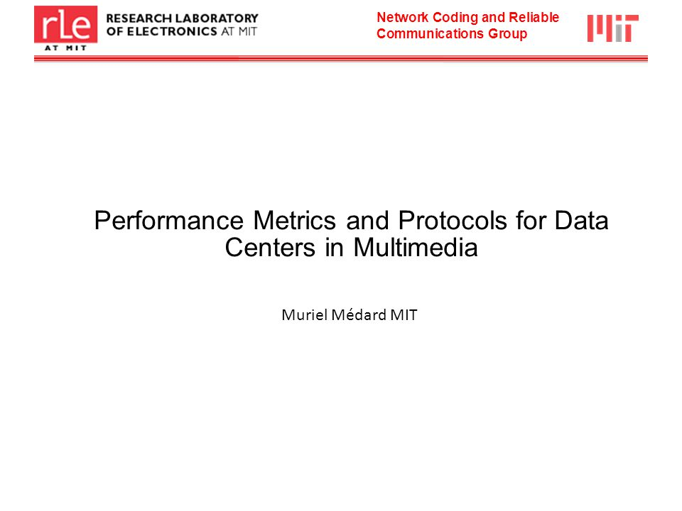 Network Coding and Reliable Communications Group Performance Metrics and Protocols for Data Centers in Multimedia Muriel Médard MIT