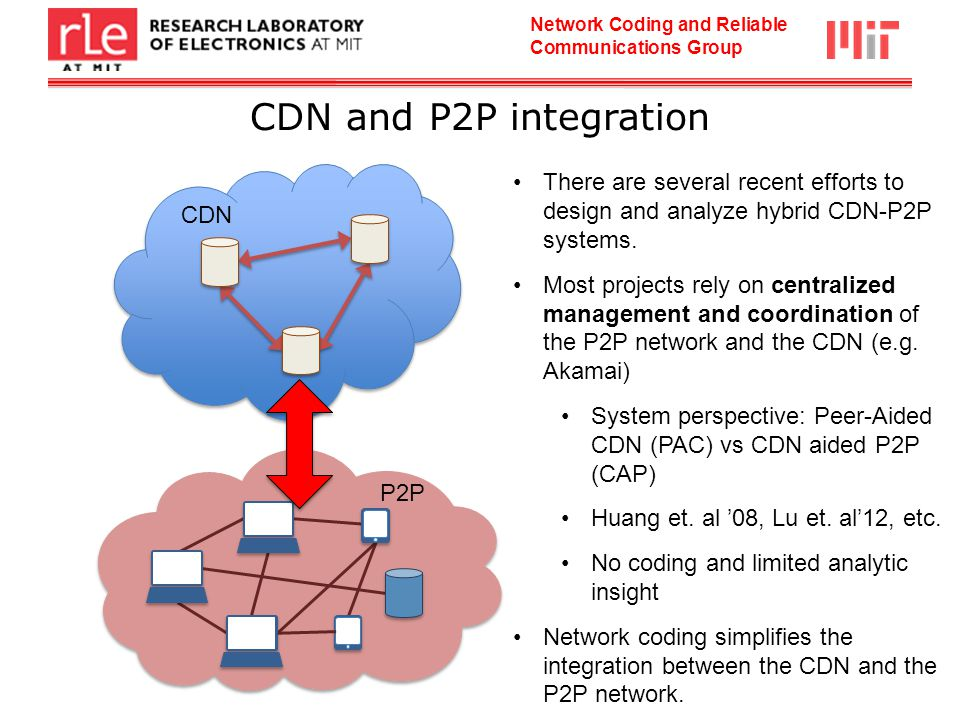 Network Coding and Reliable Communications Group CDN and P2P integration CDN P2P There are several recent efforts to design and analyze hybrid CDN-P2P systems.