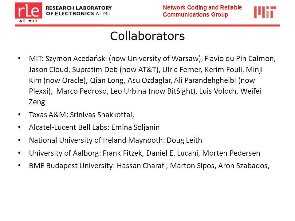 Network Coding and Reliable Communications Group Collaborators MIT: Szymon Acedański (now University of Warsaw), Flavio du Pin Calmon, Jason Cloud, Supratim Deb (now AT&T), Ulric Ferner, Kerim Fouli, Minji Kim (now Oracle), Qian Long, Asu Ozdaglar, Ali Parandehgheibi (now Plexxi), Marco Pedroso, Leo Urbina (now BitSight), Luis Voloch, Weifei Zeng Texas A&M: Srinivas Shakkottai, Alcatel-Lucent Bell Labs: Emina Soljanin National University of Ireland Maynooth: Doug Leith University of Aalborg: Frank Fitzek, Daniel E.