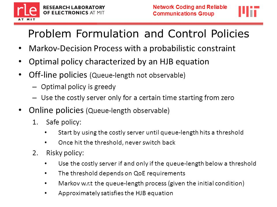 Network Coding and Reliable Communications Group Problem Formulation and Control Policies Markov-Decision Process with a probabilistic constraint Optimal policy characterized by an HJB equation Off-line policies (Queue-length not observable) – Optimal policy is greedy – Use the costly server only for a certain time starting from zero Online policies (Queue-length observable) 1.Safe policy: Start by using the costly server until queue-length hits a threshold Once hit the threshold, never switch back 2.Risky policy: Use the costly server if and only if the queue-length below a threshold The threshold depends on QoE requirements Markov w.r.t the queue-length process (given the initial condition) Approximately satisfies the HJB equation