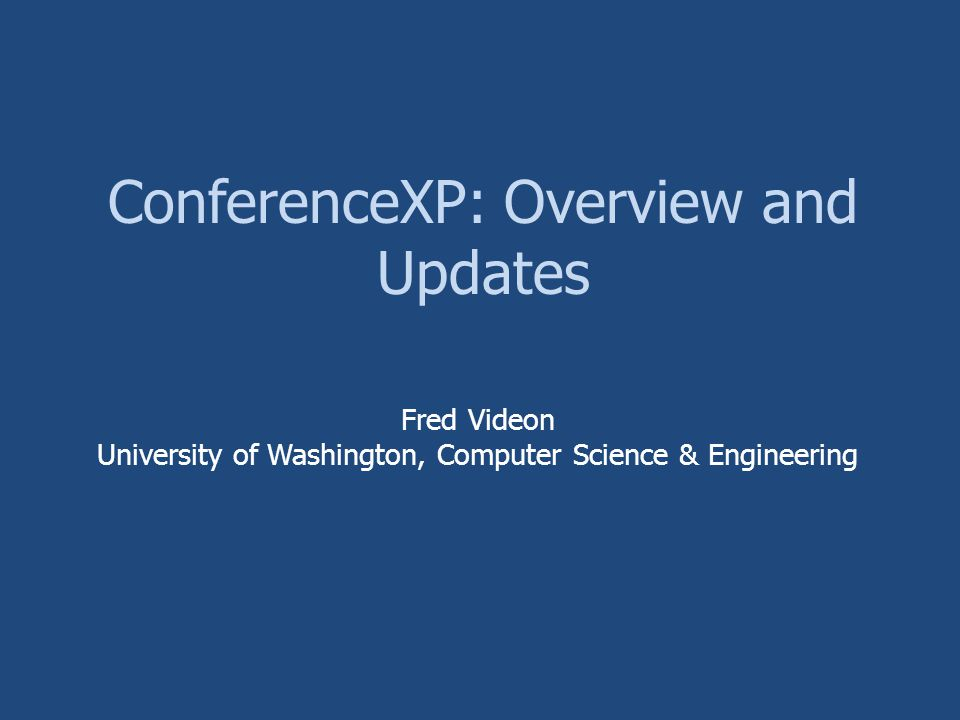ConferenceXP: Overview and Updates Fred Videon University of Washington, Computer Science & Engineering