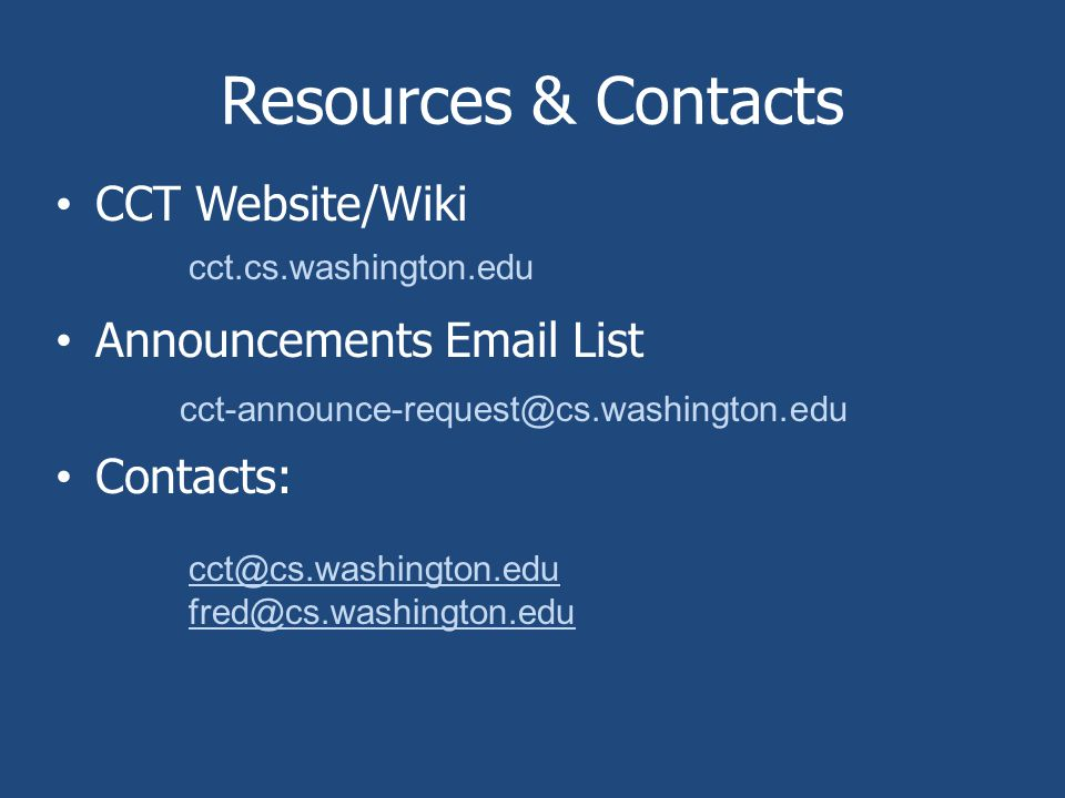 Resources & Contacts CCT Website/Wiki Announcements Email List Contacts: cct.cs.washington.edu cct-announce-request@cs.washington.edu cct@cs.washington.edu fred@cs.washington.edu