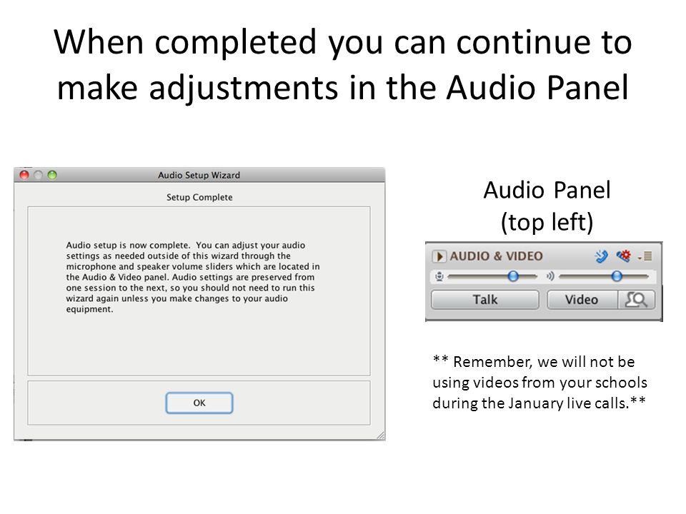 When completed you can continue to make adjustments in the Audio Panel Audio Panel (top left) ** Remember, we will not be using videos from your schools during the January live calls.**