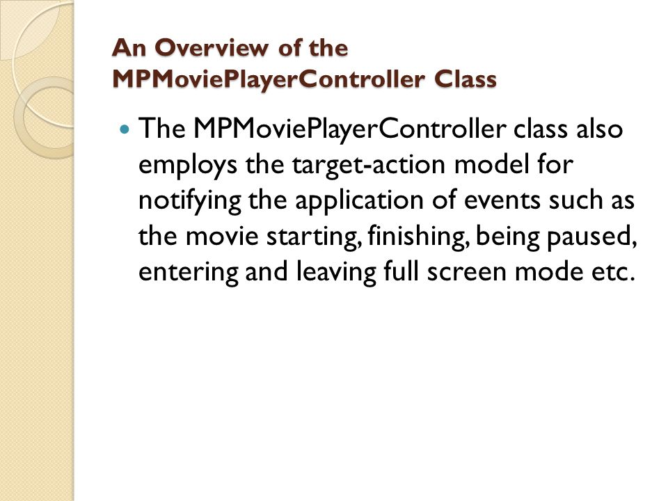 An Overview of the MPMoviePlayerController Class The MPMoviePlayerController class also employs the target-action model for notifying the application