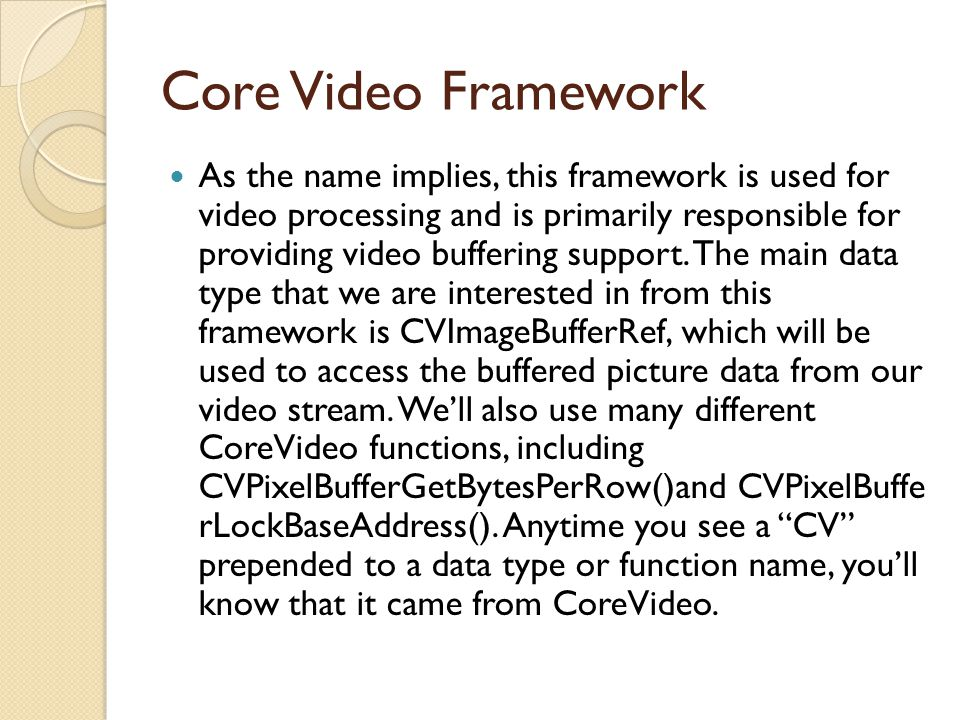 Core Media Framework Core Media provides the low-level support upon which the AV Foundation framework (added in the last tutorial) is built.
