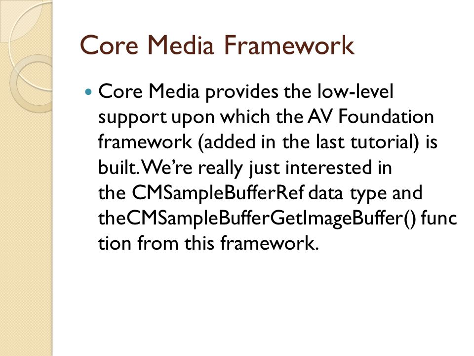 Core Media Framework Core Media provides the low-level support upon which the AV Foundation framework (added in the last tutorial) is built. We're rea