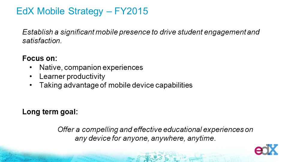 EdX Mobile Strategy – FY2015 Establish a significant mobile presence to drive student engagement and satisfaction.