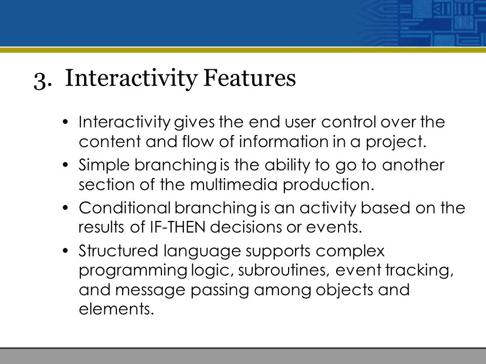 3. Interactivity Features Interactivity gives the end user control over the content and flow of information in a project. Simple branching is the abil