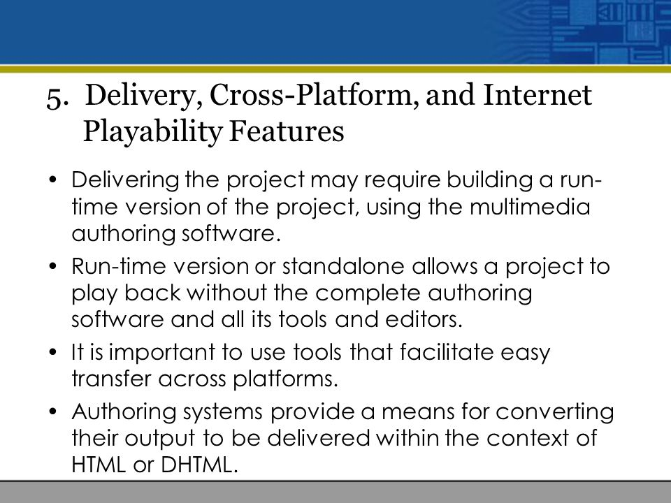 5. Delivery, Cross-Platform, and Internet Playability Features Delivering the project may require building a run- time version of the project, using t
