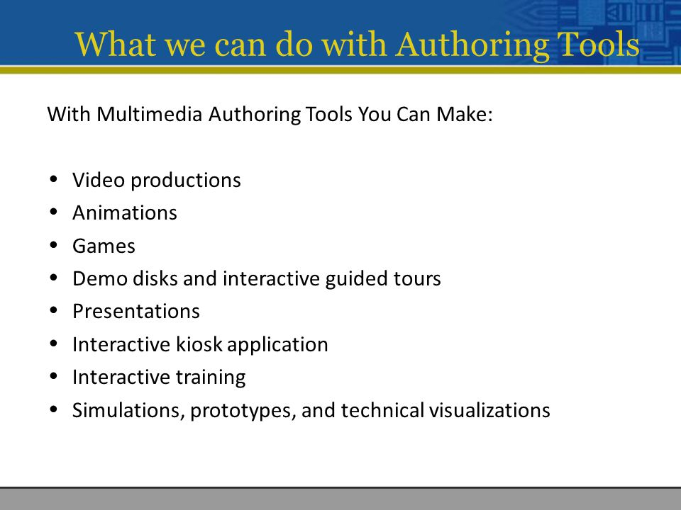 With Multimedia Authoring Tools You Can Make: Video productions Animations Games Demo disks and interactive guided tours Presentations Interactive kiosk application Interactive training Simulations, prototypes, and technical visualizations What we can do with Authoring Tools