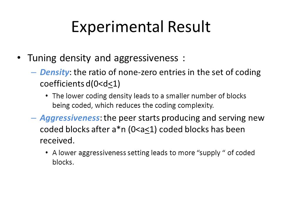 Experimental Result Tuning density and aggressiveness : – Density: the ratio of none-zero entries in the set of coding coefficients d(0<d<1) The lower coding density leads to a smaller number of blocks being coded, which reduces the coding complexity.