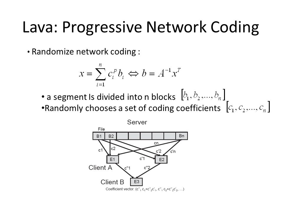 Randomize network coding : a segment Is divided into n blocks Randomly chooses a set of coding coefficients Lava: Progressive Network Coding