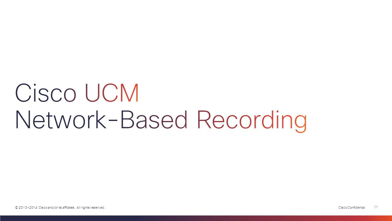 Cisco Confidential 10 © 2013-2014 Cisco and/or its affiliates. All rights reserved.  Cisco UCM Network-based Recording  CUCM-managed recording polic