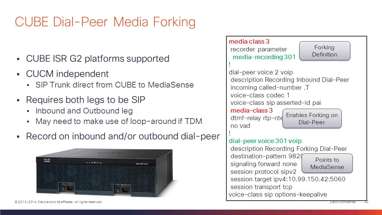 Cisco Confidential 21 © 2013-2014 Cisco and/or its affiliates. All rights reserved. NBR vs. CUBE Dial-Peer Forking CUBENetwork-based Recording Added t