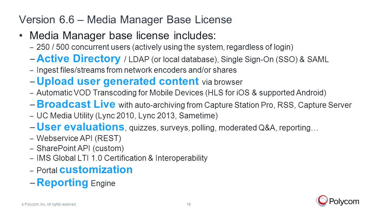© Polycom, Inc. All rights reserved.18 Version 6.6 – Media Manager Base License Media Manager base license includes: ‒ 250 / 500 concurrent users (act