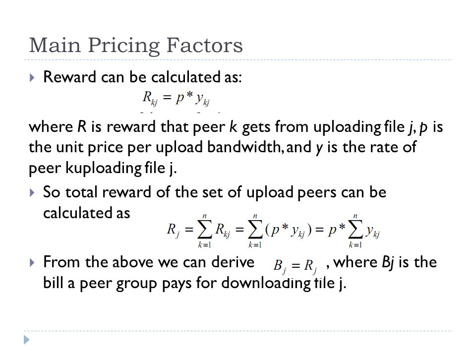 Main Pricing Factors  Reward can be calculated as: where R is reward that peer k gets from uploading file j, p is the unit price per upload bandwidth, and y is the rate of peer kuploading file j.
